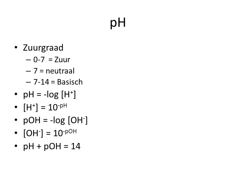 pH Zuurgraad pH = -log [H+] [H+] = 10-pH pOH = -log [OH-]